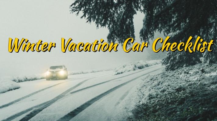 Winter Travel Car Care: Winter Vacation Car Checklist