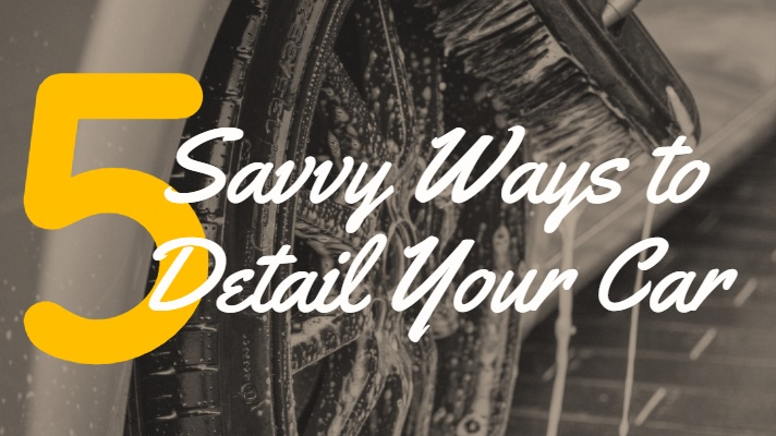 Car Detailing: 5 Savvy Ways to Detail Your Car