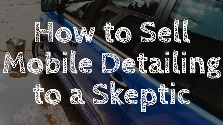 How to Sell Mobile Detailing to a Skeptic